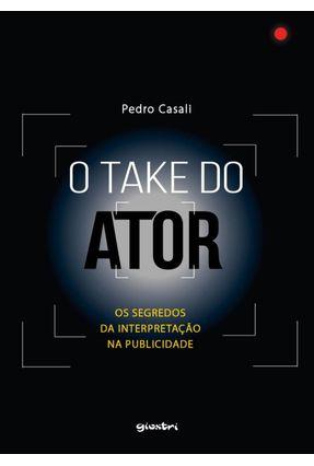 O Take do Ator - Os Segredos da Interpretação na Publicidade - Casali,Pedro pdf epub