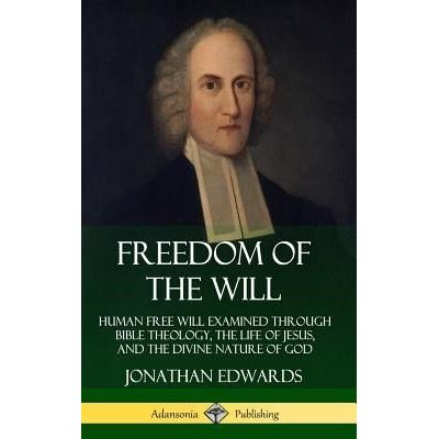 Freedom Of The Will - Human Free Will Examined Through Bible Theology, The Life Of Jesus, And The Divine Nature Of God (