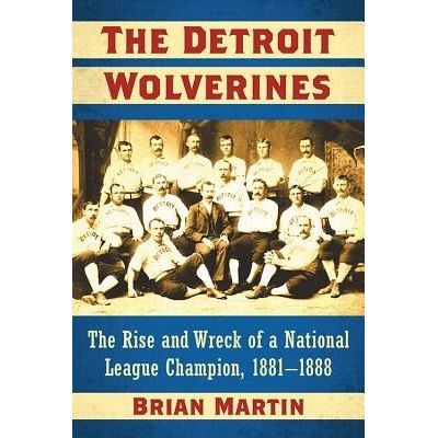 The Detroit Wolverines - The Rise And Wreck Of A National League Champion, 1881-1888