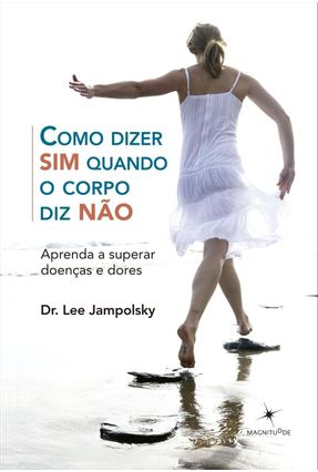 Como Dizer Sim Quando o Corpo Diz Não - Aprenda a Superar Doenças e Dores - Jampolsky,Lee   Tagrny.org