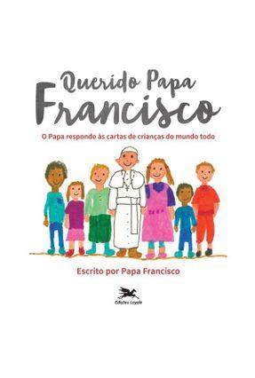 Querido Papa Francisco - o Papa Responde Às Perguntas de Crianças do Mundo Todo - Francisco,Papa | Hoshan.org