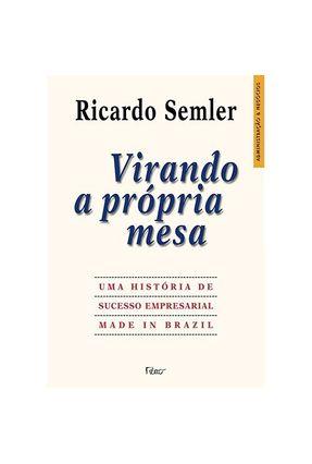 Virando a Própria Mesa - Uma História de Sucesso Empresarial Made In Brazil - Semler,Ricardo | Hoshan.org