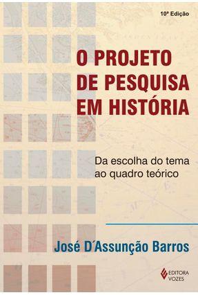 O Projeto de Pesquisa em História - Da Escolha do Tema ao Quadro Teórico - Barros,José D´assunção | Tagrny.org