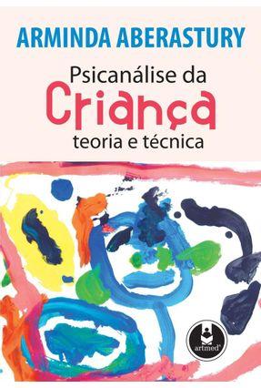 Psicanálise da Criança - Teoria e Técnica - Aberastury,Arminda | Tagrny.org