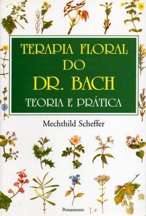 Terapia Floral do Dr. Bach - Teoria e Pratica - Scheffer,Mechthild | Tagrny.org