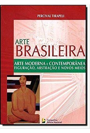 Arte Moderna e Contemporânea - Figuração, Abstração e Novos Meios - Col. Arte Brasileira - Tirapeli,Percival   Tagrny.org