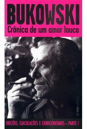 Crônica de um Amor Louco - Ereções , Ejaculações e Exibilionismos - Parte I - Col. L&pm Pocket - Bukowski,Charles | Tagrny.org