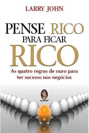 Pense Rico para Ficar Rico - As Quatro Regras Deouro para Ter Sucesso nos Negócios - John,Larry | Tagrny.org