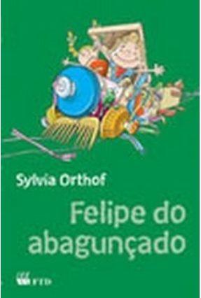 Felipe do Abagunçado - Coleção Terceiras Histórias - Orthoff,Sylvia   Nisrs.org