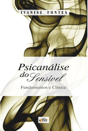 Psicanálise do Sensível - Fundamentos e Clínica - Fontes,Ivanise | Hoshan.org