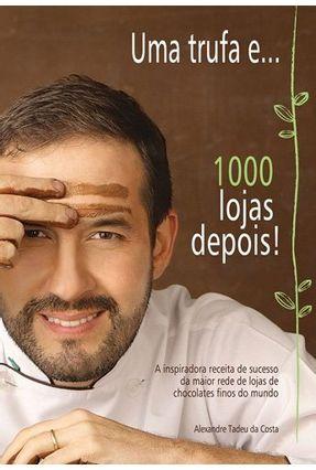 Uma Trufa E... - 1000 Lojas Depois! - Tadeu da Costa,Alexandre pdf epub