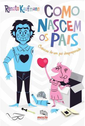 Como Nascem Os Pais - Crônicas de Um Pai Despreparado - Kaufmann,Renato   Tagrny.org