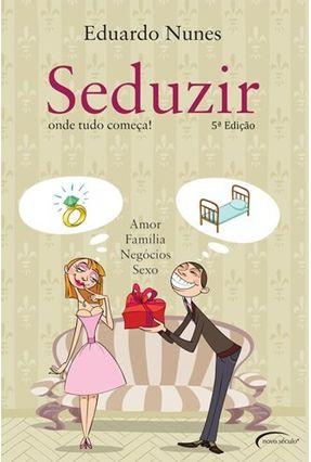 Seduzir - Onde Tudo Começa - Amor , Família , Negócios e Sexo - 5ª Ed. 2011 - Nunes,Eduardo | Tagrny.org
