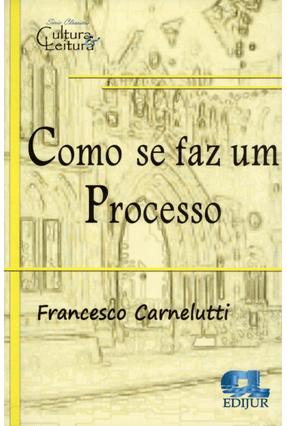 Como Se Faz Um Processo - Série Clássicos Cultura & Leitura - Carnelutti,Francesco | Hoshan.org