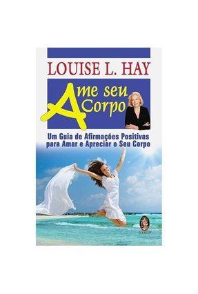 Ame Seu Corpo - Um Guia de Afirmações Positivas Para Amar e Apreciar o Seu Corpo - Hay,Louise L. pdf epub