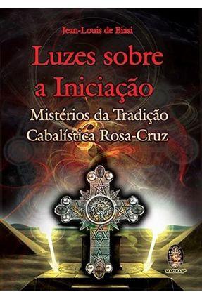 Luzes Sobre a Iniciação - Mistérios da Tradição Cabalística Rosa-cruz - Biasi,Jean-louis de | Hoshan.org