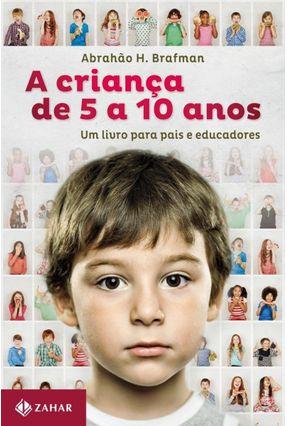 A Criança de Cinco a Dez Anos - Um Livro Para Pais e Educadores - Brafman,Abrahão H. | Tagrny.org