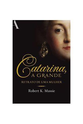 Catarina, a Grande: Retrato de Uma Mulher - Massie,Robert K. | Tagrny.org