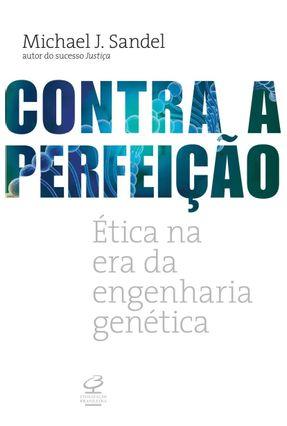 Contra A Perfeição - Ética na Era da Engenharia Ge - Sandel,Michael J.   Hoshan.org