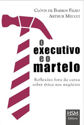 O Executivo e o Martelo - Reflexões Fora da Caixa Sobre Ética Nos Negócios - Barros Filho,Clóvis De Meucci,Arthur pdf epub
