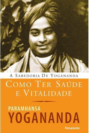 A Sabedoria de Yogananda - Como Ter Saúde e Vitalidade - Yogananda,Paramhansa | Tagrny.org