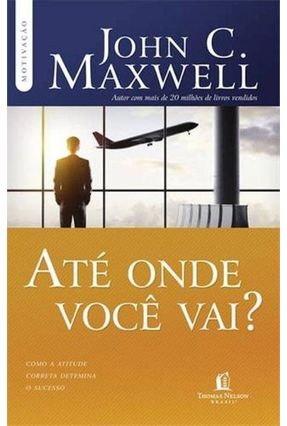 Até Onde Você Vai? - Com A Atitude Correta Determina o Sucesso - Col. Motivação - Maxwell,John C. pdf epub