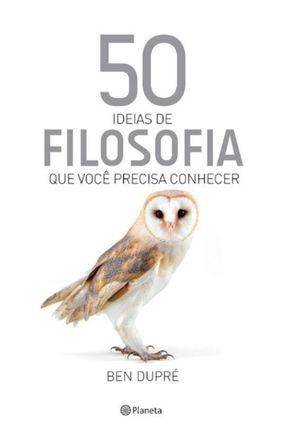 50 Ideias de Filosofia Que Você Precisa Conhecer - Dupré,Ben | Tagrny.org