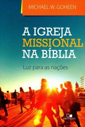 A Igreja Missional na Bíblia - Luz Para As Nações - Goheen,Michael W.   Nisrs.org