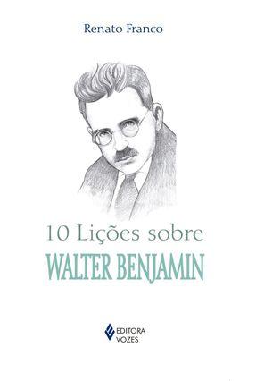 10 Lições Sobre Walter Benjamin - Col. 10 Lições - Franco,Renato   Hoshan.org