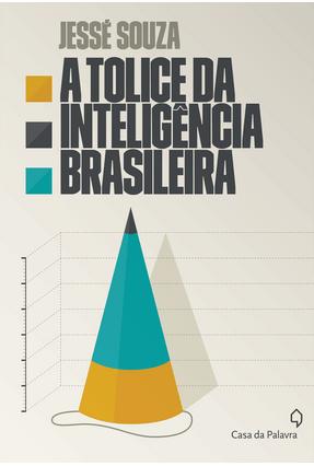 A Tolice da Inteligência Brasileira - Souza,Jessé   Hoshan.org
