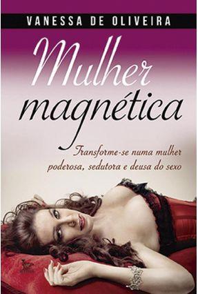 Mulher Magnética - Transforme-Se Numa Mulher Poderosa, Sedutora e Deusa do Sexo - Oliveira,Vanessa de   Hoshan.org