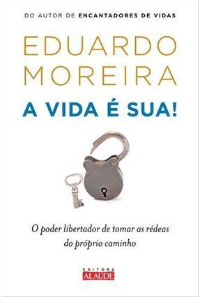 A Vida É Sua - o Poder Libertador de Tomar As Rédeas do Próprio Caminho - Moreira,Eduardo | Tagrny.org