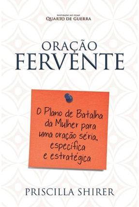 Oração Fervente - o Plano de Batalha da Mulher Para Uma Oração Séria, Específica e Estratégica - Shirer,Priscilla   Hoshan.org