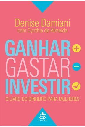 Ganhar, Gastar, Investir - o Livro do Dinheiro Para Mulheres - Almeida,Cynthia De Damiani ,Denise | Tagrny.org