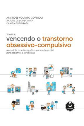 Vencendo o Transtorno Obsessivo-Compulsivo - 3ª Ed. 2016 - Cordioli,Aristides Volpato | Tagrny.org