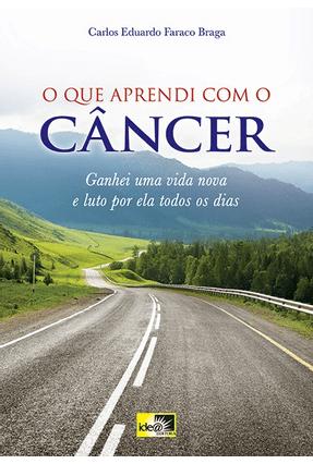 O Que Aprendi Com o Câncer - Ganhei Uma Vida Nova e Luto Por Ela Todos Os Dias - Braga,Carlos Eduardo Faraco pdf epub