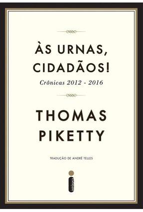 Às Urnas, Cidadãos! - Crônicas 2012-2016 - Piketty,Thomas | Nisrs.org
