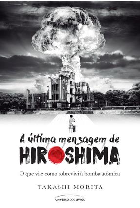 A Última Mensagem de Hiroshima - o Que VI e Como Sobrevivi À Bomba Atômica - Morita,Takashi | Hoshan.org
