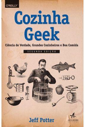 Cozinha Geek - Ciência de Verdade, Grandes Cozinheiros e Boa Comida - Potter,Jeff   Hoshan.org