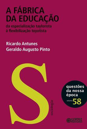 A Fábrica da Educação - da Especialização Taylorista À Flexibilidade Toyotista - Antunes,Ricardo Pinto,Geraldo Augusto | Hoshan.org