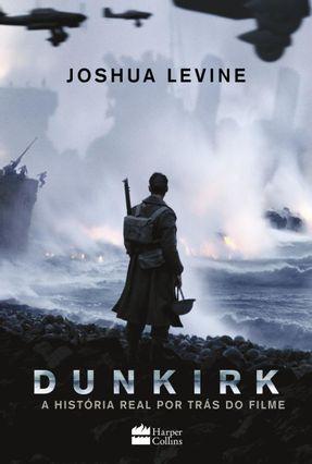 Dunkirk - A História Real Por Trás do Filme - Levine,Joshua pdf epub