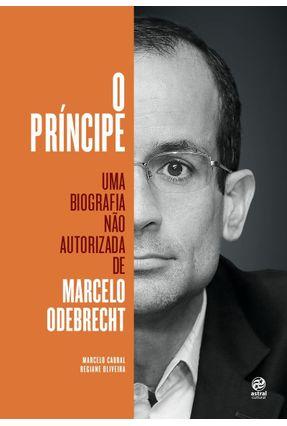O Príncipe - Uma Biografia Não Autorizada de Marcelo Odebrecht - Oliveira,Regiane | Hoshan.org