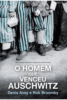 O Homem Que Venceu Auschwitz - Uma História Real Sobre A Segunda Grande Guerra - Avey,Denis Broomby ,Bob | Tagrny.org