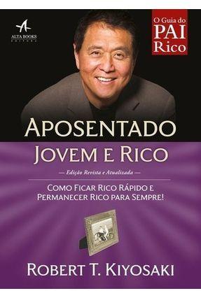 O Guia do Pai Rico - Aposentado Jovem e Rico - Como Ficar Rico Rápido e Permanecer Rico Para Sempre! - Kiyosaki,Robert T. | Hoshan.org