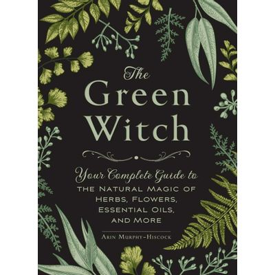 The Green Witch - Your Complete Guide To The Natural Magic Of Herbs, Flowers, Essential Oils, And Mo