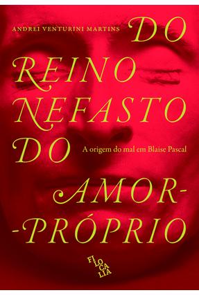 Do Reino Nefasto do Amor-Próprio - A Origem do Mal Em Blaise Pascal - Martins,Andrei Venturini | Tagrny.org