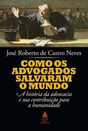 Como Os Advogados Salvaram o Mundo - Neves,José Roberto de Castro | Tagrny.org