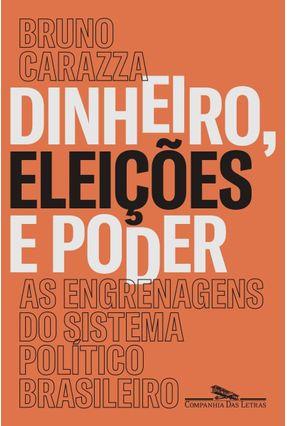 Dinheiro, Eleições e Poder - As Engrenagens do Sistema Político Brasileiro - Carazza,Bruno   Hoshan.org
