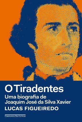 O Tiradentes - Uma Biografia De Joaquim José da Silva Xavier - Figueiredo,Lucas | Tagrny.org