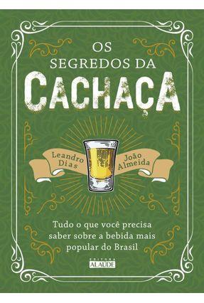 Segredos Da Cachaça, Os - Tudo O Que Você Precisa Saber Sobre A Bebida Mais Popular Do Brasil - Almeida,João Dias,Leandro | Hoshan.org